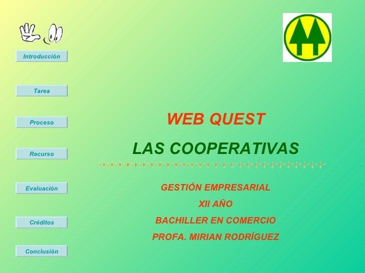 WEB QUEST LAS COOPERATIVAS GESTIÓN EMPRESARIAL XII AÑO BACHILLER EN COMERCIO PROFA. MIRIAN RODRÍGUEZ Introducción Tarea Pr...