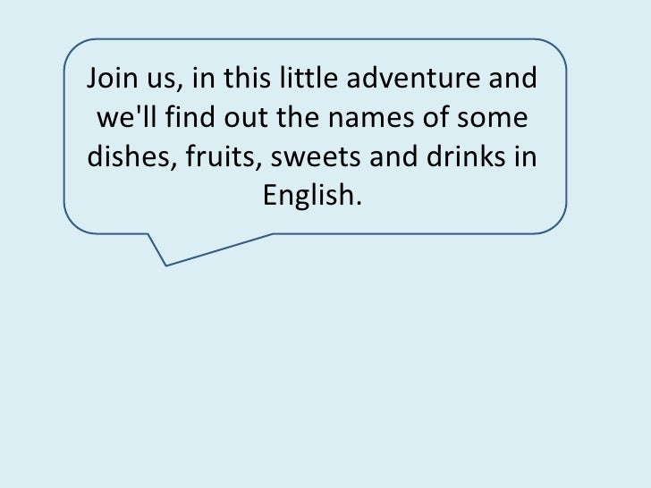 Join us, in this little adventure and we'll find out the names of some dishes, fruits, sweets and drinks in English. <br />