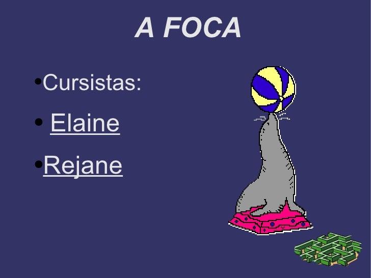 A FOCA <ul><li>Cursistas: </li></ul><ul><li>Elaine </li></ul><ul><li>Rejane </li></ul>