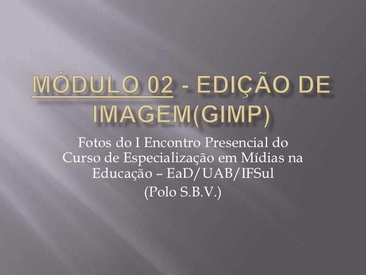 Fotos do I Encontro Presencial doCurso de Especialização em Mídias na    Educação – EaD/UAB/IFSul             (Polo S.B.V.)