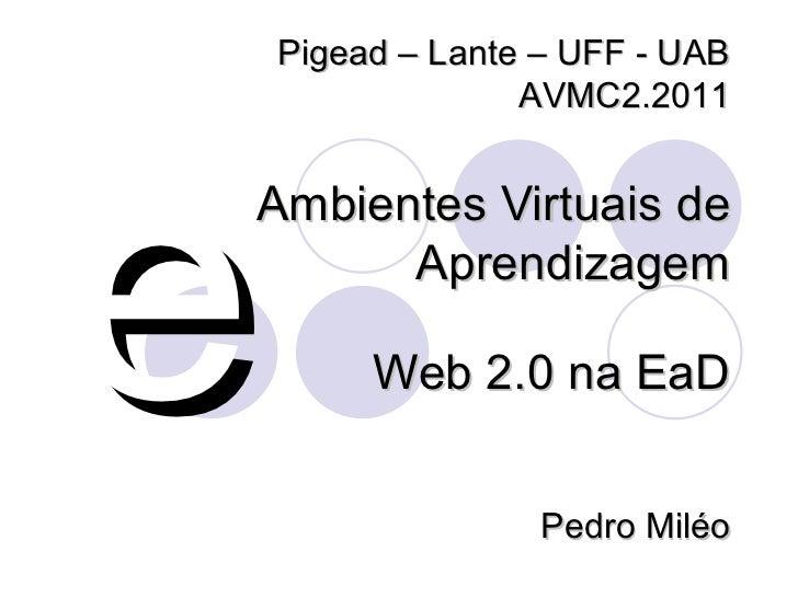 Ambientes Virtuais de Aprendizagem e Web 2.0 na EaD Pigead – Lante – UFF - UAB AVMC2.2011 Pedro Miléo