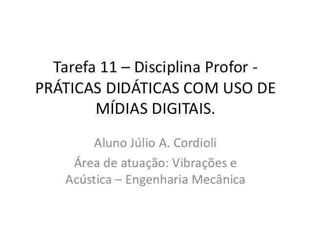 Tarefa 11 – Disciplina Profor -  PRÁTICAS DIDÁTICAS COM USO DE  MÍDIAS DIGITAIS.  Aluno Júlio A. Cordioli  Área de atuação...