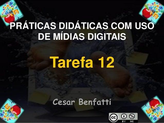 PRÁTICAS DIDÁTICAS COM USO  DE MÍDIAS DIGITAIS  Tarefa 12  Cesar Benfatti