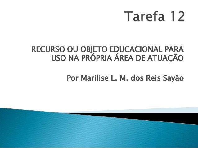 RECURSO OU OBJETO EDUCACIONAL PARA  USO NA PRÓPRIA ÁREA DE ATUAÇÃO  Por Marilise L. M. dos Reis Sayão