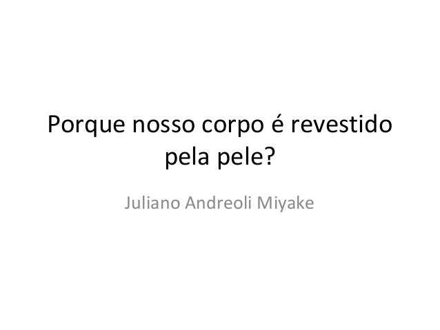 Porque nosso corpo é revestido  pela pele?  Juliano Andreoli Miyake