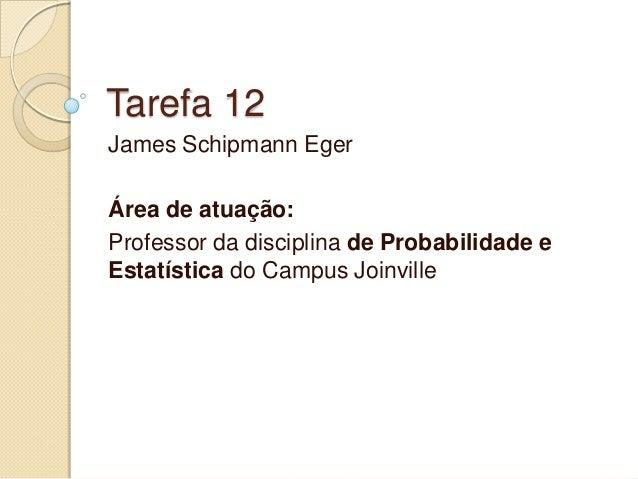 Tarefa 12  James Schipmann Eger  Área de atuação:  Professor da disciplina de Probabilidade e Estatística do Campus Joinvi...