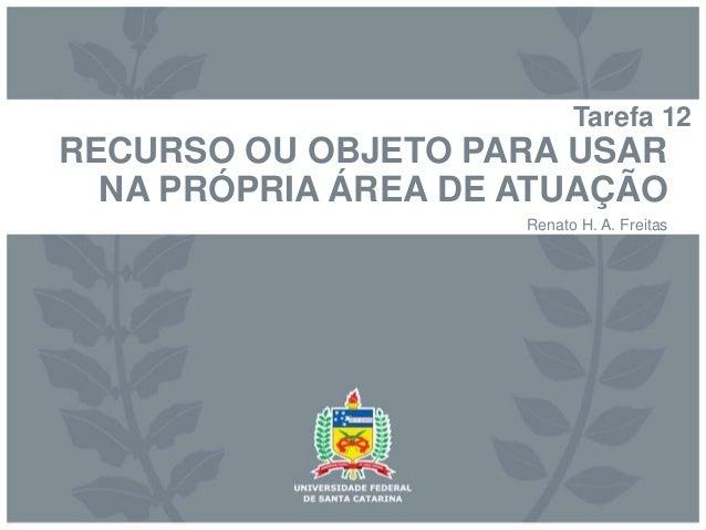 Tarefa 12  RECURSO OU OBJETO PARA USAR  NA PRÓPRIA ÁREA DE ATUAÇÃO  Renato H. A. Freitas