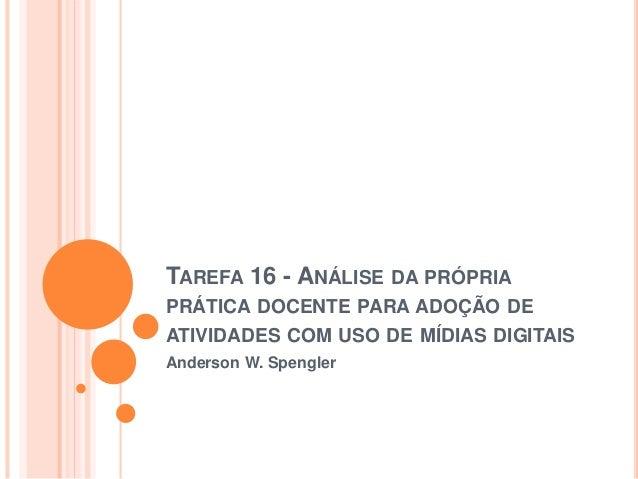 TAREFA 16 - ANÁLISE DA PRÓPRIA  PRÁTICA DOCENTE PARA ADOÇÃO DE  ATIVIDADES COM USO DE MÍDIAS DIGITAIS  Anderson W. Spengle...