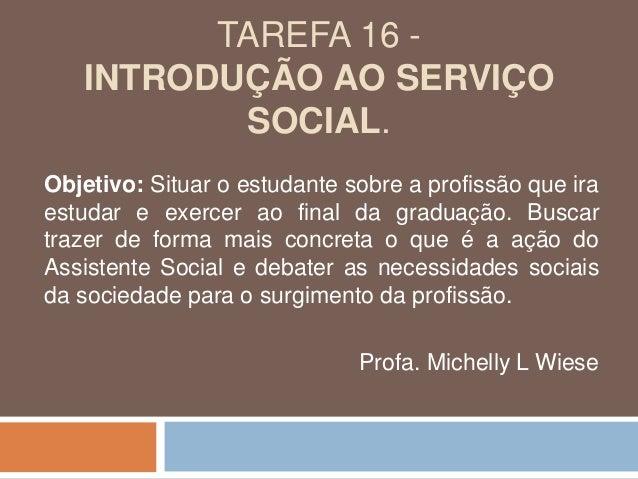 TAREFA 16 - INTRODUÇÃO AO SERVIÇO SOCIAL. Objetivo: Situar o estudante sobre a profissão que ira estudar e exercer ao fina...