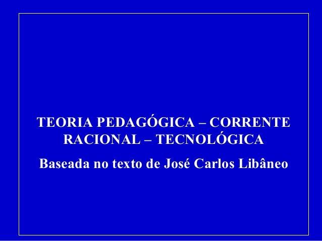 TEORIA PEDAGÓGICA – CORRENTE  RACIONAL – TECNOLÓGICA  Baseada no texto de José Carlos Libâneo