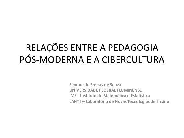 RELAÇÕES ENTRE A PEDAGOGIA  PÓS-MODERNA E A CIBERCULTURA  Simone de Freitas de Souza  UNIVERSIDADE FEDERAL FLUMINENSE  IME...