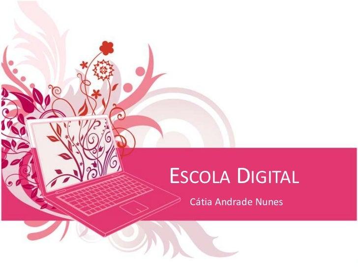 Escola Digital<br />Cátia Andrade Nunes<br />
