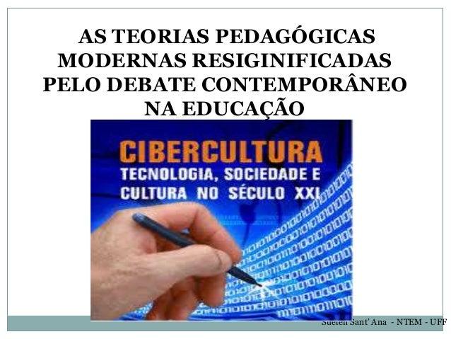 AS TEORIAS PEDAGÓGICAS MODERNAS RESIGINIFICADAS PELO DEBATE CONTEMPORÂNEO NA EDUCAÇÃO Suelen Sant' Ana - NTEM - UFF