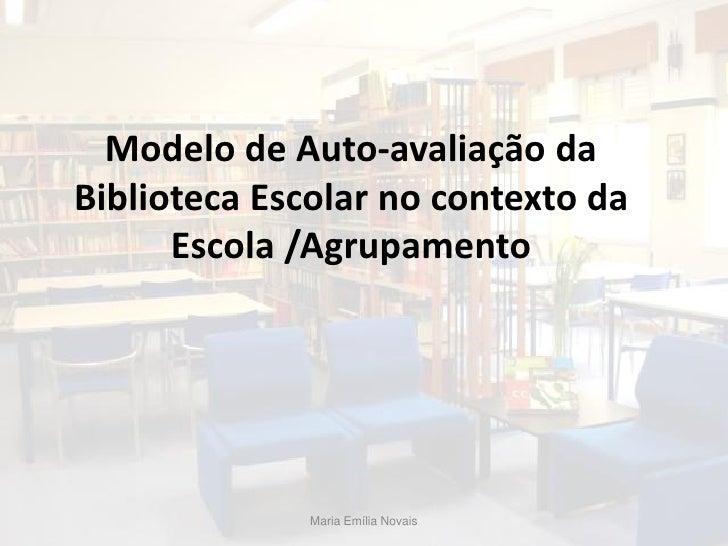Modelo de Auto-avaliação da Biblioteca Escolar no contexto da       Escola /Agrupamento                   Maria Emília Nov...