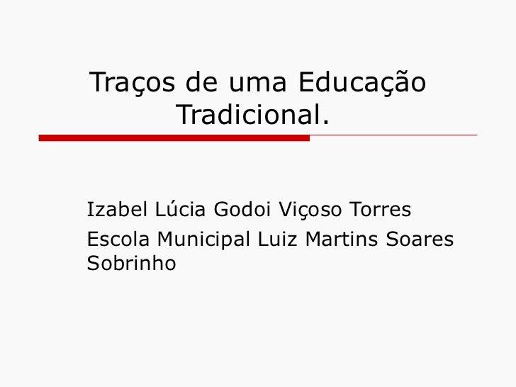 Traços de uma Educação Tradicional.  Izabel Lúcia Godoi Viçoso Torres Escola Municipal Luiz Martins Soares Sobrinho