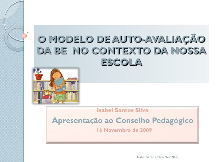 O MODELO DE AUTO-AVALIAÇÃO DA BE NO CONTEXTO DA NOSSA           ESCOLA                    Isabel Santos Silva-Nov.2009