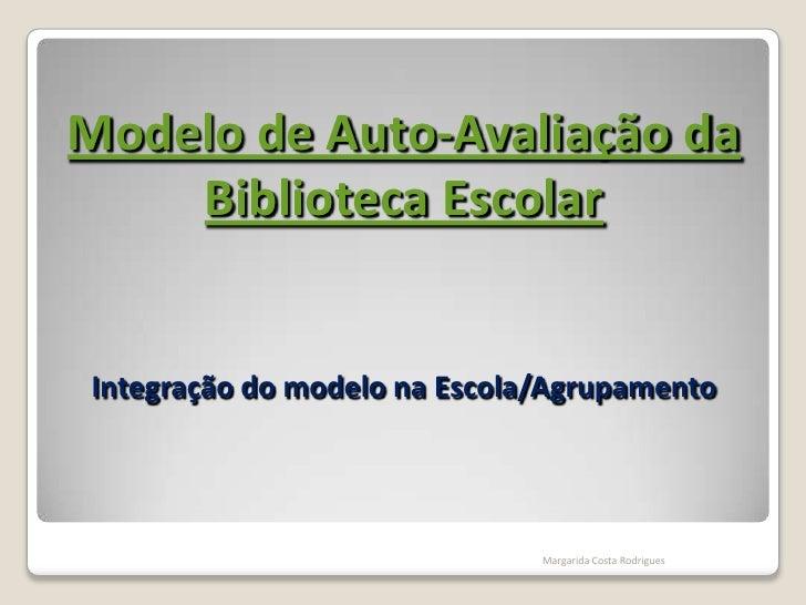 Integração do modelo na Escola/Agrupamento<br />Margarida Costa Rodrigues<br />Modelo de Auto-Avaliação da Biblioteca Esco...