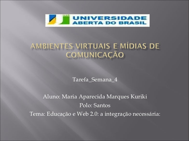 Tarefa_Semana_4 Aluno: Maria Aparecida Marques Kuriki Polo: Santos Tema: Educação e Web 2.0: a integração necessária: