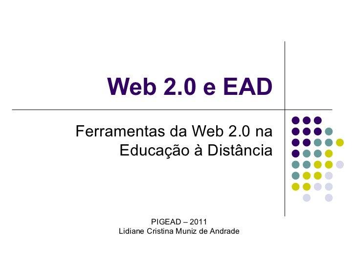 Web 2.0 e EAD Ferramentas da Web 2.0 na Educação à Distância PIGEAD – 2011 Lidiane Cristina Muniz de Andrade