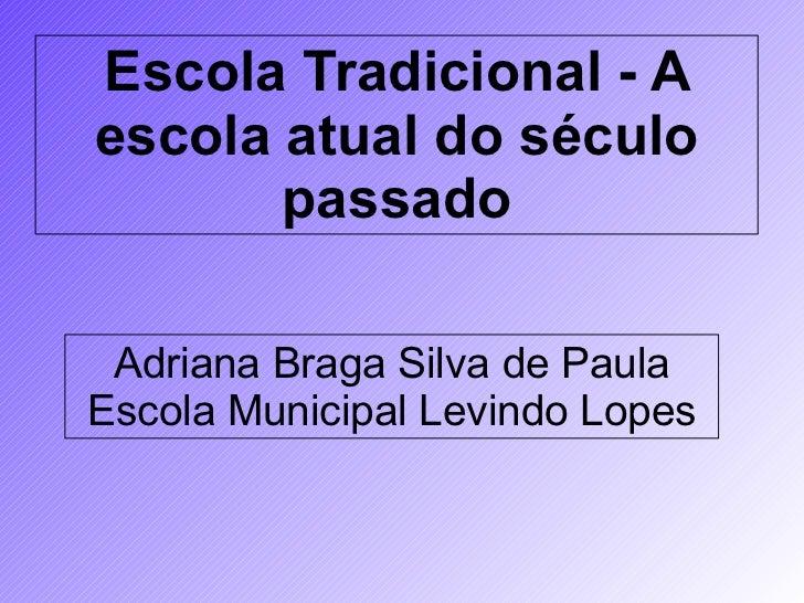 Escola Tradicional - A escola atual do século passado                         Adriana Braga Silva de Paula   ...