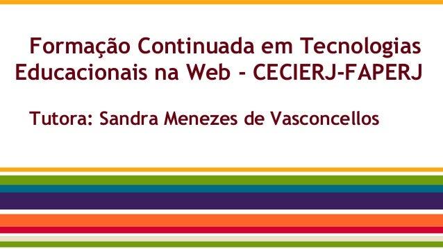 Formação Continuada em Tecnologias Educacionais na Web - CECIERJ-FAPERJ Tutora: Sandra Menezes de Vasconcellos