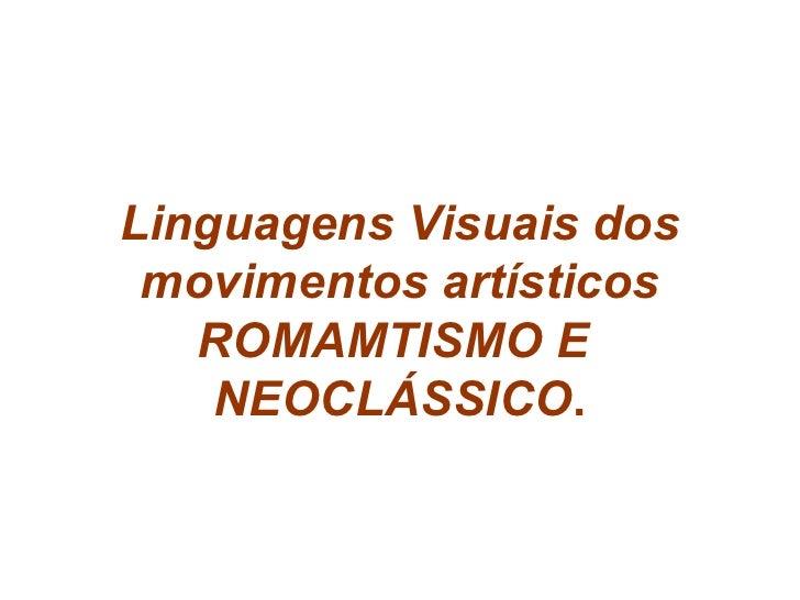 Linguagens Visuais dos movimentos artísticos ROMAMTISMO E  NEOCLÁSSICO .