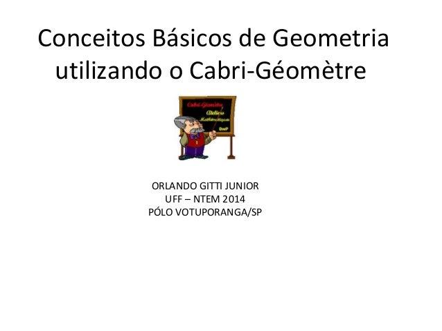 Conceitos Básicos de Geometria  utilizando o Cabri-Géomètre  ORLANDO GITTI JUNIOR  UFF – NTEM 2014  PÓLO VOTUPORANGA/SP
