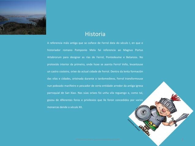 Historia A referencia máis antiga que se coñece de Ferrol data do século I, en que o historiador romano Pomponio Mela fai ...