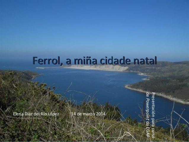 Ferrol, a miña cidade natalFerrol, a miña cidade natal Elena Díaz del Río López 14 de marzo 2014 Presentaciónparacurso deP...