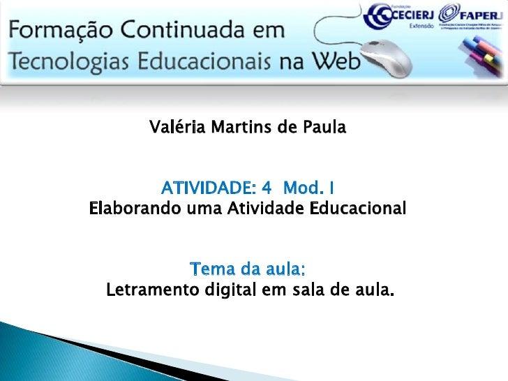 Valéria Martins de Paula<br /><br />ATIVIDADE: 4  Mod. I<br />Elaborando uma Atividade Educacional<br />Tema da aula:<br...