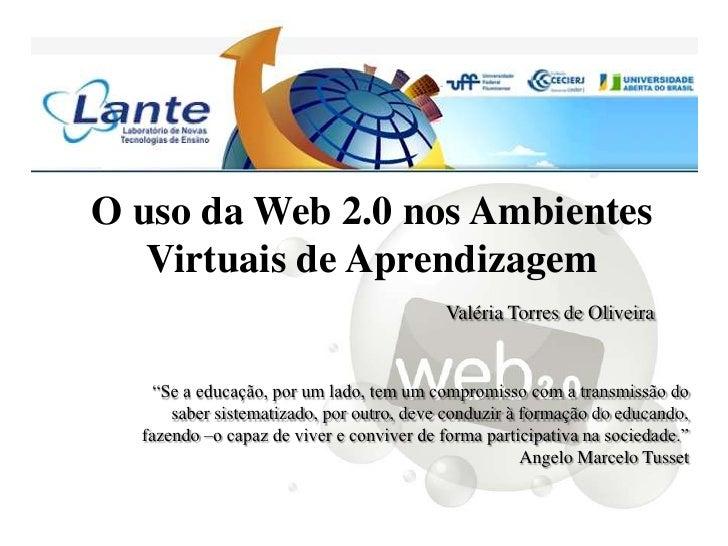 O uso da Web 2.0 nos Ambientes   Virtuais de Aprendizagem                                           Valéria Torres de Oliv...