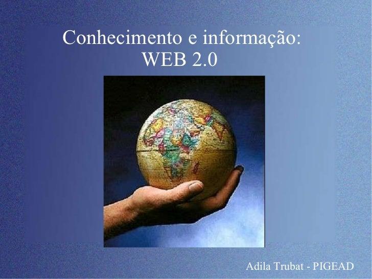 Conhecimento e informação: WEB 2.0  Adila Trubat - PIGEAD