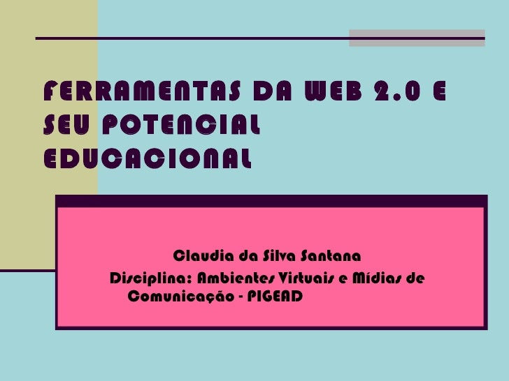 FERRAMENTAS DA WEB 2.0 ESEU POTENCIALEDUCACIONAL            Claudia da Silva Santana   Disciplina: Ambientes Virtuais e Mí...