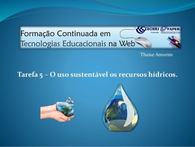 Thaise Amorim  Tarefa 5 – O uso sustentável os recursos hídricos.