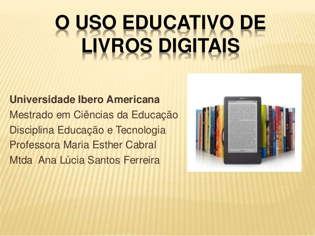 O USO EDUCATIVO DE LIVROS DIGITAIS Universidade Ibero Americana Mestrado em Ciências da Educação Disciplina Educação e Tec...