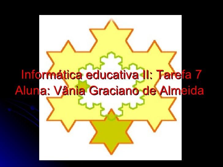 Informática educativa II: Tarefa 7 Aluna: Vânia Graciano de Almeida