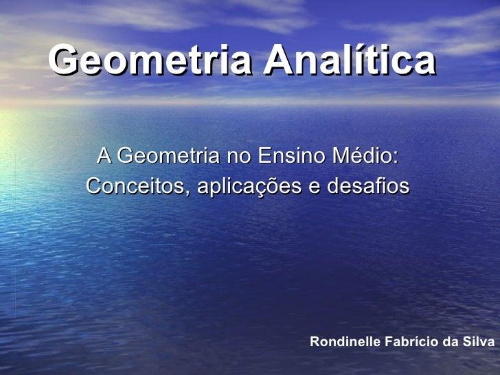 Geometria Analítica A Geometria no Ensino Médio: Conceitos, aplicações e desafios Rondinelle Fabrício da Silva