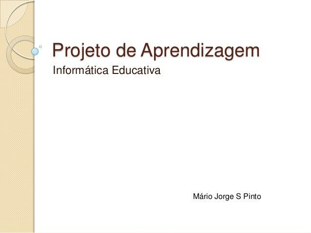 Projeto de Aprendizagem Informática Educativa  Mário Jorge S Pinto