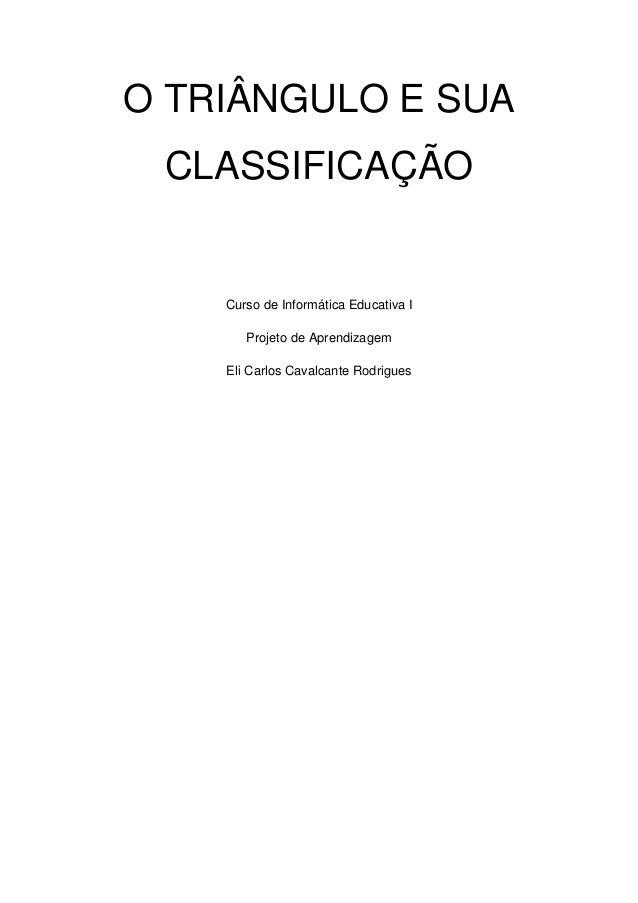 O TRIÂNGULO E SUA CLASSIFICAÇÃO  Curso de Informática Educativa I Projeto de Aprendizagem Eli Carlos Cavalcante Rodrigues