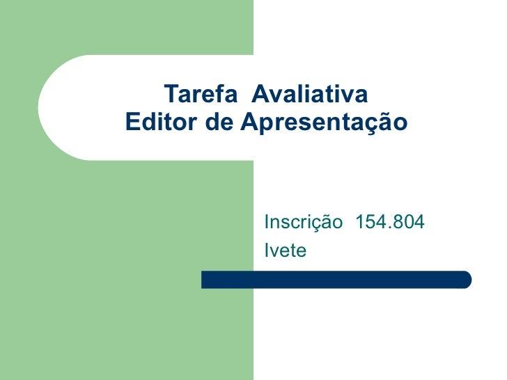 Tarefa  Avaliativa Editor de Apresentação Inscrição  154.804 Ivete