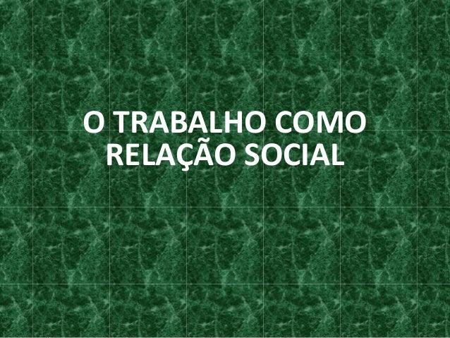 O TRABALHO COMO RELAÇÃO SOCIAL