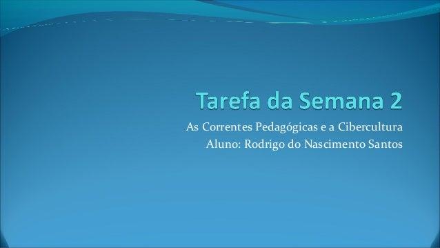 As Correntes Pedagógicas e a Cibercultura Aluno: Rodrigo do Nascimento Santos