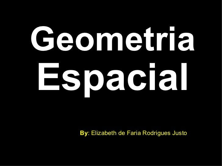 Geometria  Espacial <ul><ul><li>By : Elizabeth de Faria Rodrigues Justo </li></ul></ul>