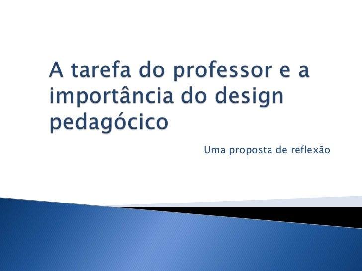 A tarefa do professor e a importância do design pedagócico<br />Uma proposta de reflexão<br />