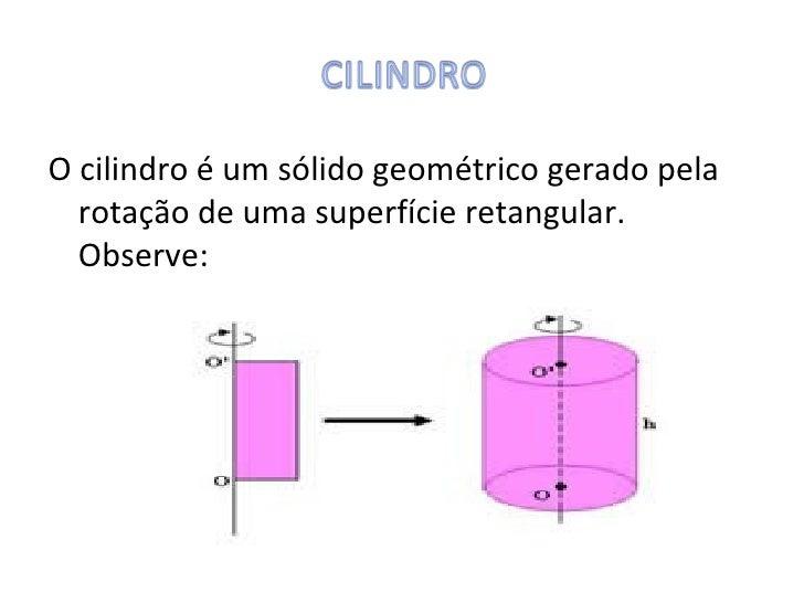 O cilindro é um sólido geométrico gerado pela  rotação de uma superfície retangular.  Observe: