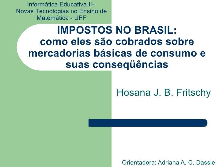 IMPOSTOS NO BRASIL: como eles são cobrados sobre mercadorias básicas de consumo e suas conseqüências Orientadora: Adriana ...