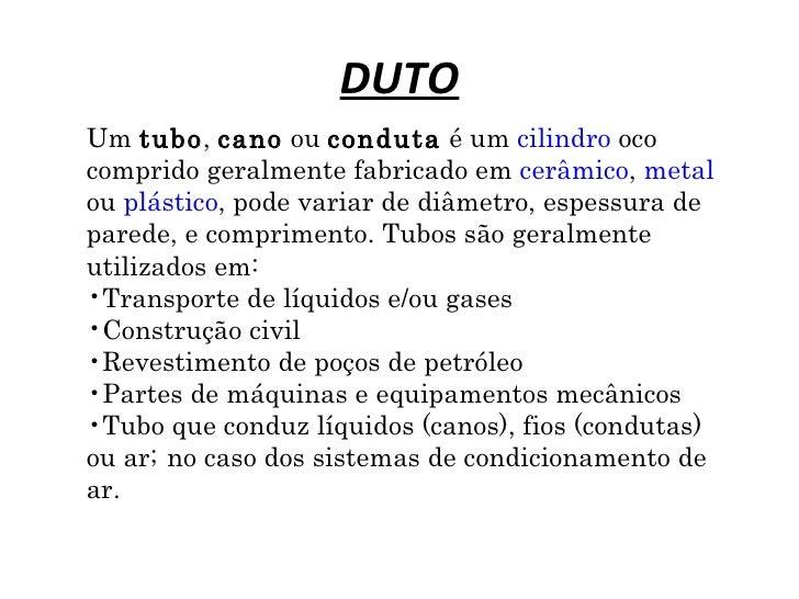 DUTOUm tubo, cano ou conduta é um cilindro ococomprido geralmente fabricado em cerâmico, metalou plástico, pode variar de ...