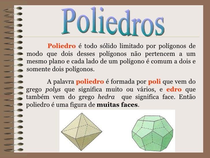Poliedros Poliedro  é todo sólido limitado por polígonos de modo que dois desses polígonos não pertencem a um mesmo plano ...