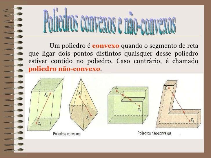 Poliedros convexos e não-convexos Um poliedro é  convexo  quando o segmento de reta que ligar dois pontos distintos quaisq...