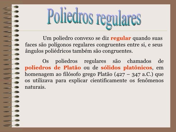 Poliedros regulares Um poliedro convexo se diz  regular  quando suas faces são polígonos regulares congruentes entre si, e...